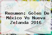 Resumen: Goles De <b>México Vs Nueva Zelanda 2016</b>