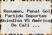 Resumen, Penal Gol Partido Deportes Quindíoa VS <b>América De Cali</b> ...
