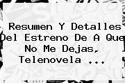 Resumen Y Detalles Del Estreno De <b>A Que No Me Dejas</b>, Telenovela <b>...</b>