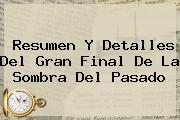 Resumen Y Detalles Del Gran Final De <b>La Sombra Del Pasado</b>