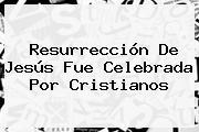 <b>Resurrección De Jesús</b> Fue Celebrada Por Cristianos