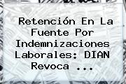 Retención En La Fuente Por Indemnizaciones Laborales: <b>DIAN</b> Revoca <b>...</b>