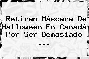 Retiran Máscara De Halloween En Canadá Por Ser Demasiado ...