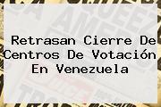 Retrasan Cierre De Centros De Votación En <b>Venezuela</b>
