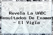Revela La <b>UABC</b> Resultados De Examen - El Vigía