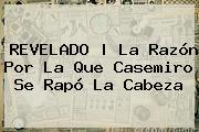 REVELADO   La Razón Por La Que <b>Casemiro</b> <i>se Rapó La Cabeza