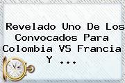 Revelado Uno De Los Convocados Para <b>Colombia VS Francia</b> Y ...