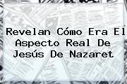 Revelan Cómo Era El Aspecto Real De <b>Jesús De Nazaret</b>
