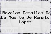 Revelan Detalles De La Muerte De <b>Renato López</b>