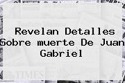 Revelan Detalles Sobre <b>muerte De Juan Gabriel</b>