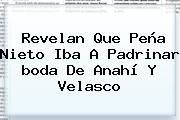 Revelan Que Peña Nieto Iba A Padrinar <b>boda De Anahí</b> Y Velasco