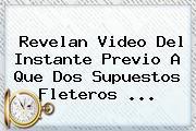 Revelan Video Del Instante Previo A Que Dos Supuestos Fleteros ...