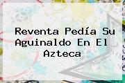 Reventa Pedía Su Aguinaldo En El Azteca