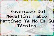 Reversazo Del Medellín: <b>Fabio Martínez</b> Ya No Es Su Técnico