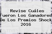 Revise Cuáles Fueron Los Ganadores De Los <b>Premios Shock</b> 2016
