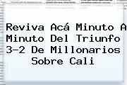 Reviva Acá Minuto A Minuto Del Triunfo 3-2 De <b>Millonarios</b> Sobre <b>Cali</b>