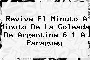 Reviva El Minuto A Minuto De La Goleada De <b>Argentina</b> 6-1 A <b>Paraguay</b>