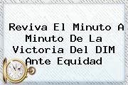 <i>Reviva El Minuto A Minuto De La Victoria Del DIM Ante Equidad</i>