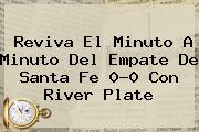 Reviva El Minuto A Minuto Del Empate De <b>Santa Fe</b> 0-0 Con River Plate