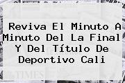 Reviva El Minuto A Minuto Del La Final Y Del Título De Deportivo <b>Cali</b>
