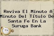 Reviva El Minuto A Minuto Del Título De <b>Santa Fe</b> En La Suruga Bank