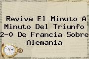 Reviva El Minuto A Minuto Del Triunfo 2-0 De <b>Francia</b> Sobre <b>Alemania</b>