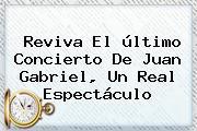 Reviva El último Concierto De <b>Juan Gabriel</b>, Un Real Espectáculo