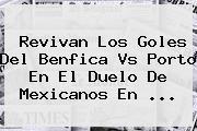 Revivan Los Goles Del <b>Benfica Vs Porto</b> En El Duelo De Mexicanos En <b>...</b>