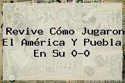 Revive Cómo Jugaron El <b>América</b> Y <b>Puebla</b> En Su 0-0