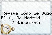 Revive Cómo Se Jugó El A. De Madrid 1 - 2 <b>Barcelona</b>