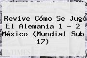 Revive Cómo Se Jugó El Alemania 1 - 2 México (<b>Mundial Sub 17</b>)