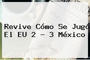 Revive Cómo Se Jugó El EU 2 - 3 <b>México</b>