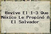 Revive El 1-3 Que México Le Propinó A El <b>Salvador</b>