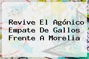 Revive El Agónico Empate De Gallos Frente A <b>Morelia</b>