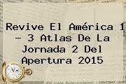 Revive El <b>América</b> 1 - 3 <b>Atlas</b> De La Jornada 2 Del Apertura 2015