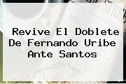 Revive El Doblete De Fernando Uribe Ante <b>Santos</b>