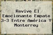 Revive El Emocionante Empate 3-3 Entre <b>América</b> Y <b>Monterrey</b>