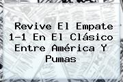 Revive El Empate 1-1 En El Clásico Entre <b>América</b> Y <b>Pumas</b>