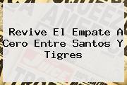 Revive El Empate A Cero Entre <b>Santos</b> Y <b>Tigres</b>
