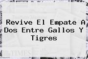 Revive El Empate A Dos Entre Gallos Y <b>Tigres</b>