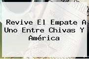 Revive El Empate A Uno Entre <b>Chivas</b> Y <b>América</b>