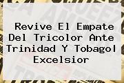 Revive El Empate Del Tricolor Ante <b>Trinidad Y Tobago</b>|<b> Excelsior