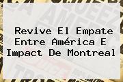 Revive El Empate Entre <b>América</b> E Impact De <b>Montreal</b>