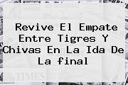 Revive El Empate Entre <b>Tigres</b> Y <b>Chivas</b> En La Ida De La <b>final</b>