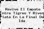 Revive El Empate Entre <b>Tigres</b> Y <b>River</b> Plate En La Final De Ida