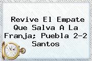 Revive El Empate Que Salva A La Franja; <b>Puebla</b> 2-2 <b>Santos</b>