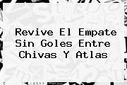 Revive El Empate Sin Goles Entre <b>Chivas</b> Y <b>Atlas</b>