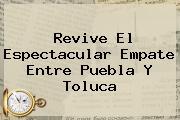 Revive El Espectacular Empate Entre <b>Puebla</b> Y <b>Toluca</b>