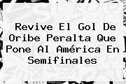Revive El Gol De Oribe Peralta Que Pone Al <b>América</b> En Semifinales