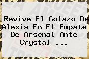Revive El Golazo De Alexis En El Empate De <b>Arsenal</b> Ante Crystal <b>...</b>